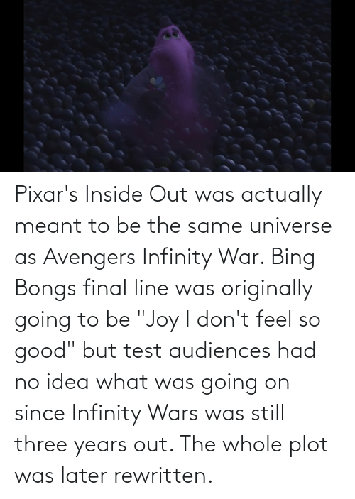 """Inside Out, Avengers, and Bing: Pixar's Inside Out was actually meant to be the same universe as Avengers Infinity War. Bing Bongs final line was originally going to be """"Joy I don't feel so good"""" but test audiences had no idea what was going on since Infinity Wars was still three years out. The whole plot was later rewritten."""