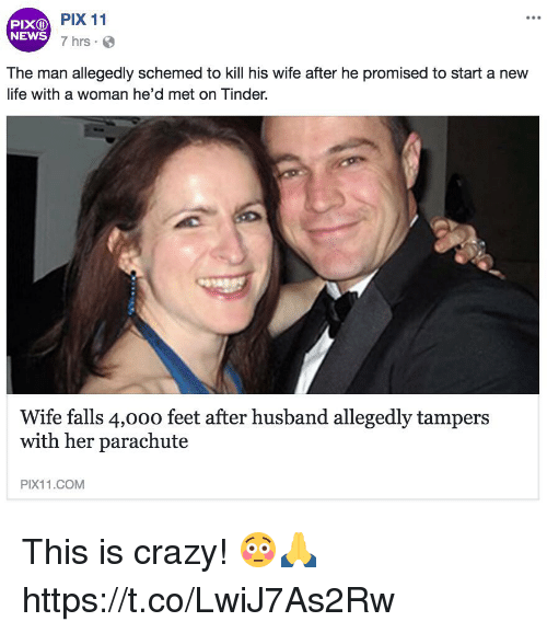 Crazy, Life, and Memes: PIXD  NEWS  PIX 11  7 hrs  The man allegedly schemed to kill his wife after he promised to start a new  life with a woman he'd met on Tinder.  Wife falls 4,000 feet after husband allegedly tampers  with her parachute  PIX11.COMM This is crazy! 😳🙏 https://t.co/LwiJ7As2Rw