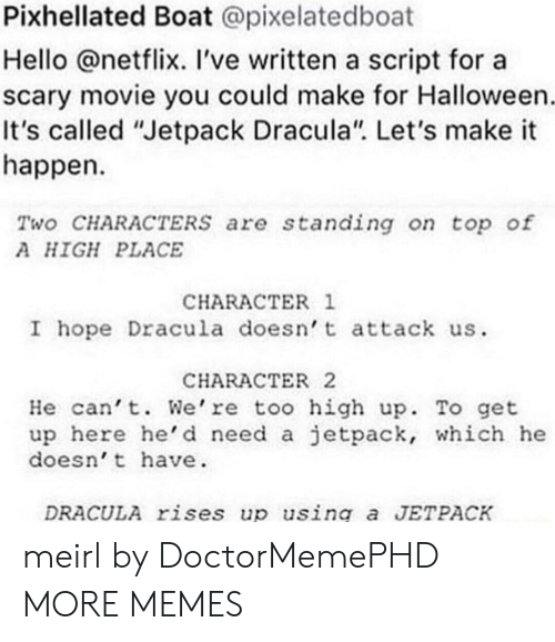 """Dank, Halloween, and Hello: Pixhellated Boat @pixelatedboat  Hello @netflix. 've written a script for a  scary movie you could make for Halloween  It's called """"Jetpack Dracula"""". Let's make it  happen  Two CHARACTERSs are standing on top of  A HIGH PLACE  CHARACTER 1  I hope Dracula doesn t attack us  CHARACTER2  He can't. We're too high up. To get  up here he'd need a jetpack, which he  doesn't have  DRACULA rises up using a JETPACK meirl by DoctorMemePHD MORE MEMES"""