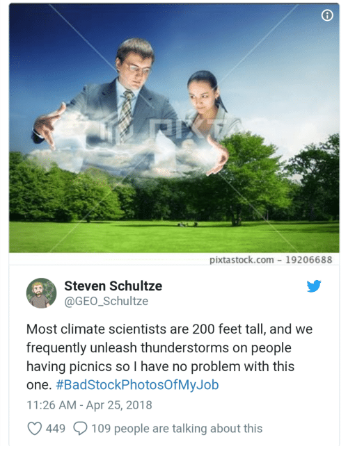 Bailey Jay, Feet, and Com: pixtastock.com- 19206688  Steven Schultze  @GEO Schultze  Most climate scientists are 200 feet tall, and we  frequently unleash thunderstorms on people  having picnics so I have no problem with this  one. #BadStockPhotosOfMyJob  11:26 AM-Apr 25, 2018  449  109 people are talking about this