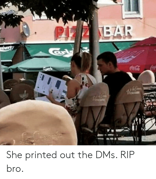 Bar, She, and Rip: PIZZ BAR  tery  CocaCola She printed out the DMs. RIP bro.