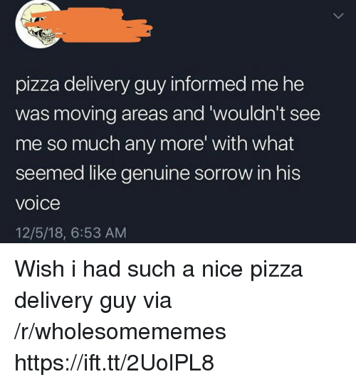 Pizza, Voice, and Nice: pizza delivery guy informed me he  was moving areas and 'wouldn't see  me so much any more' with what  seemed like genuine sorrow in his  voice  12/5/18, 6:53 AM Wish i had such a nice pizza delivery guy via /r/wholesomememes https://ift.tt/2UolPL8