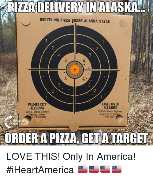 America, Love, and Memes: PIZZA DELIVERY IN ALASKA  RECYCLING PIZZA BOXES ALASKA STYLE  2  3  3  4  4  4  3  4-  2  .2  EAGLE RIVER  ALEHOUSE  PALMER CITY  ALEHOUSE  320 E. Dahlia Avenue  Palmer, Alaska  S-ALES (2537)  11901 Old Glenn Highway  Eagle River. Alash  698-3000  IN  POINT USA  ORDER A PIZZA, GETATARGET LOVE THIS!  Only In America! #iHeartAmerica 🇺🇸🇺🇸🇺🇸🇺🇸