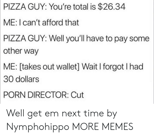 Dank, Memes, and Pizza: PIZZA  GUY: You're total is $26.34  ME: I can't afford that  PIZZA  GUY: Well you'll have to pay some  other way  ME:  [takes out wallet] Wait I forgot I had  30  dollars  PORN  DIRECTOR: Cut Well get em next time by Nymphohippo MORE MEMES