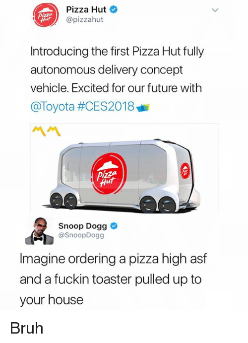 Bruh, Future, and Pizza: Pizza Hut  @pizzahut  Introducing the first Pizza Hut fully  autonomous delivery concept  vehicle. Excited for our future with  @Toyota #CES2018  ペペ  Snoop Dogg  @SnoopDogg  Imagine ordering a pizza high asf  and a fuckin toaster pulled up to  your house Bruh