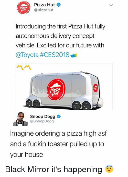 Future, Memes, and Pizza: Pizza Hut  @pizzahut  Introducing the first Pizza Hut fully  autonomous delivery concept  vehicle. Excited for our future with  @Toyota #CES2018  ペペ  Snoop Dogg  @SnoopDogg  Imagine ordering a pizza high asf  and a fuckin toaster pulled up to  your house Black Mirror it's happening 😨