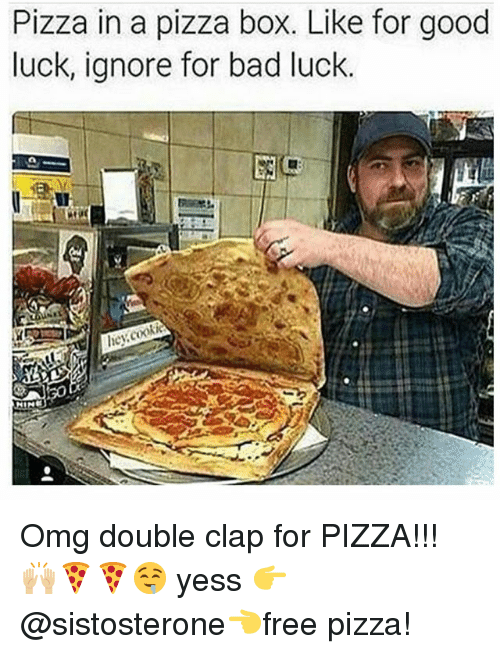 Bad, Memes, and Omg: Pizza in a pizza box. Like for good  luck, ignore for bad luck. Omg double clap for PIZZA!!! 🙌🏼🍕🍕🤤 yess 👉 @sistosterone👈free pizza!