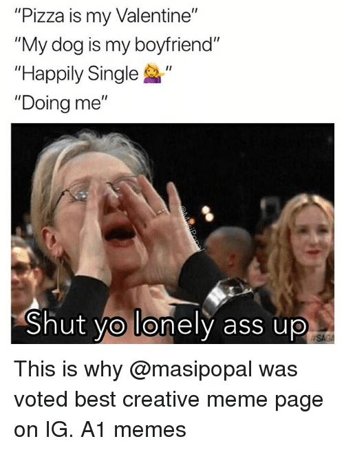 "Ass, Funny, and Meme: ""Pizza is my Valentine""  ""My dog is my boyfriend""  ""Happily Single ""  ""Doing me""  Shut vo lonely ass up  SA This is why @masipopal was voted best creative meme page on IG. A1 memes"