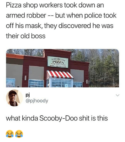 Pizza, Police, and Scooby Doo: Pizza shop workers took down an  armed robber -- but when police took  off his mask, they discovered he was  their old boss  97835-133  pj  @pjhoody  what kinda Scooby-Doo shit is this 😂😂