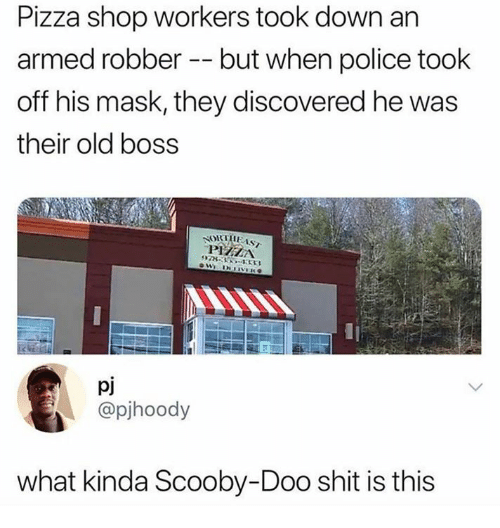 Pizza, Police, and Scooby Doo: Pizza shop workers took down an  armed robber - but when police took  off his mask, they discovered he was  their old boss  PIZZA  978354333  pj  @pihoody  what kinda Scooby-Doo shit is this