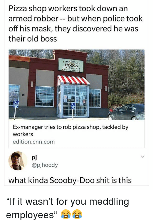 "cnn.com, Funny, and Pizza: Pizza shop workers took down an  armed robber- but when police took  off his mask, they discovered he was  their old boss  Ex-manager tries to rob pizza shop, tackled by  workers  edition.cnn.comm  pj  @pjhoody  what kinda Scooby-Doo shit is this ""If it wasn't for you meddling employees"" 😂😂"