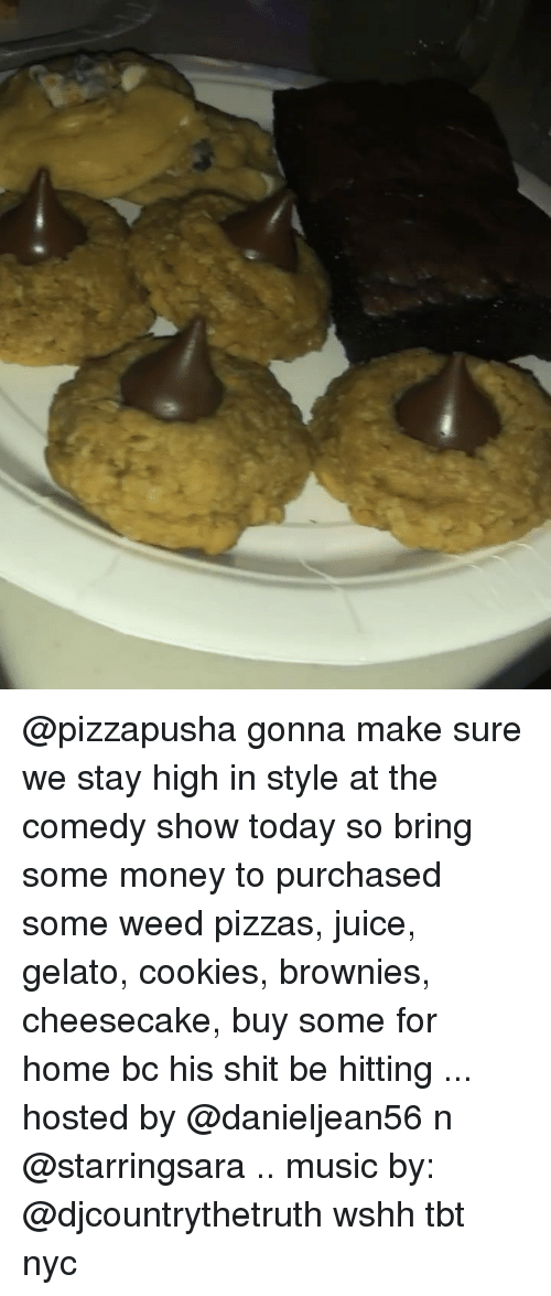 Cookies, Juice, and Memes: @pizzapusha gonna make sure we stay high in style at the comedy show today so bring some money to purchased some weed pizzas, juice, gelato, cookies, brownies, cheesecake, buy some for home bc his shit be hitting ... hosted by @danieljean56 n @starringsara .. music by: @djcountrythetruth wshh tbt nyc