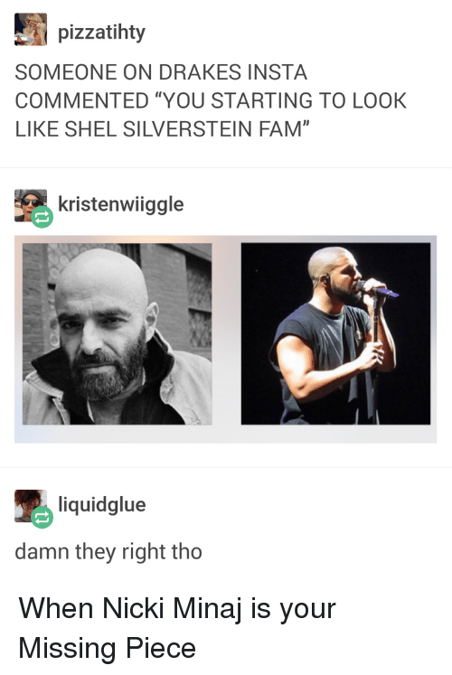 "Blackpeopletwitter, Fam, and Funny: pizzatihty  SOMEONE ON DRAKES INSTA  COMMENTED ""YOU STARTING TO LOOK  LIKE SHEL SILVERSTEIN FAM""  kristenwiiggle  liquidglue  damn they right tho When Nicki Minaj is your Missing Piece"