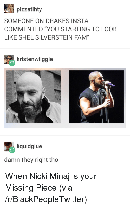 """Blackpeopletwitter, Fam, and Nicki Minaj: pizzatihty  SOMEONE ON DRAKES INSTA  COMMENTED """"YOU STARTING TO LOOK  LIKE SHEL SILVERSTEIN FAM""""  kristenwiiggle  liquidglue  damn they right tho <p>When Nicki Minaj is your Missing Piece (via /r/BlackPeopleTwitter)</p>"""