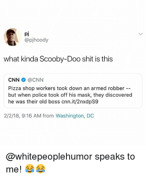 cnn.com, Memes, and Pizza: pj  @pjhoody  what kinda Scooby-Doo shit is this  CNN @CNN  Pizza shop workers took down an armed robber  but when police took off his mask, they discovered  he was their old boss cnn.it/2nxdpS9  2/2/18, 9:16 AM from Washington, DC @whitepeoplehumor speaks to me! 😂😂