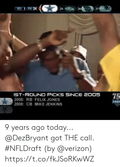 Memes, Verizon, and Today: PK 24  26  RD  25  27  IST-ROUND PICKS SINCE 2005  2008: RB FELIX JONES  2008: CB MIKE JENKINS  75  CEAT 9 years ago today... @DezBryant got THE call.  #NFLDraft (by @verizon) https://t.co/fkJSoRKwWZ