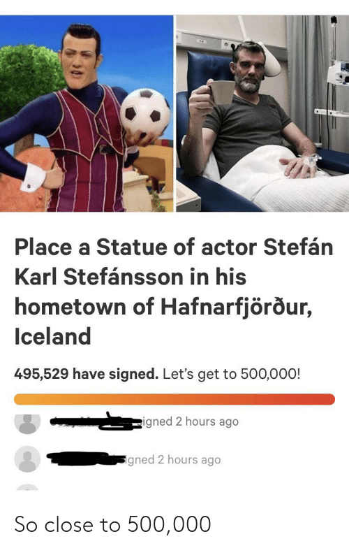 Iceland, Dank Memes, and Get: Place a Statue of actor Stefán  Karl Stefánsson in his  hometown of Hafnarfjörður,  Iceland  495,529 have signed. Let's get to 500,000!  igned 2 hours ago  gned 2 hours ago So close to 500,000