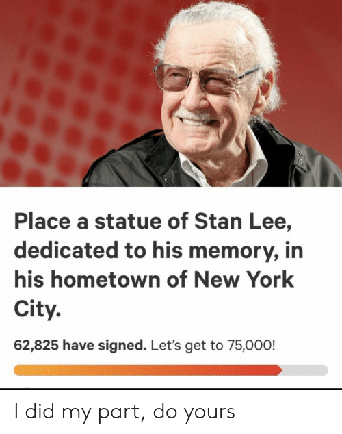 New York, Reddit, and Stan: Place a statue of Stan Lee,  dedicated to his memory, in  his hometown of New York  City.  62,825 have signed. Let's get to 75,000! I did my part, do yours