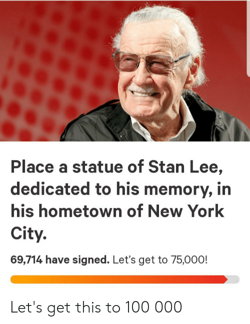 New York, Stan, and Stan Lee: Place a statue of Stan Lee,  dedicated to his memory, in  his hometown of New York  City.  69,714 have signed. Let's get to 75,000! Let's get this to 100 000