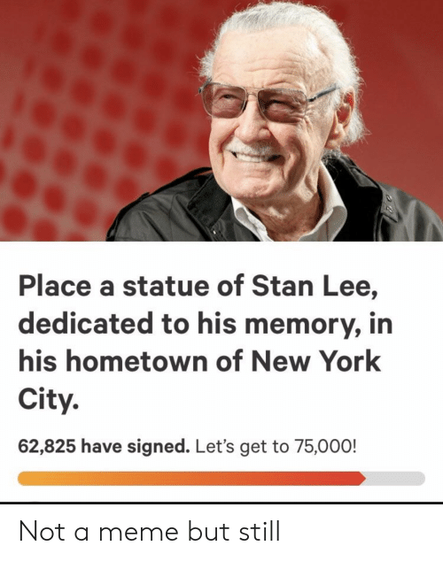 Meme, New York, and Stan: Place a statue of Stan Lee,  dedicated to his memory, in  his hometown of New York  City.  62,825 have signed. Let's get to 75,000! Not a meme but still
