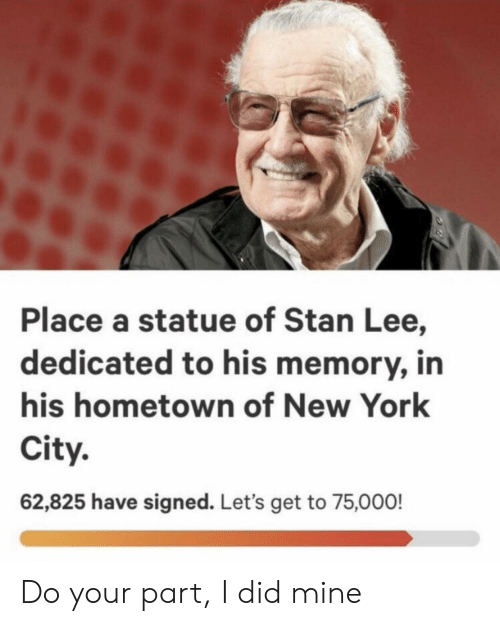New York, Stan, and Stan Lee: Place a statue of Stan Lee,  dedicated to his memory, in  his hometown of New York  City.  62,825 have signed. Let's get to 75,000! Do your part, I did mine