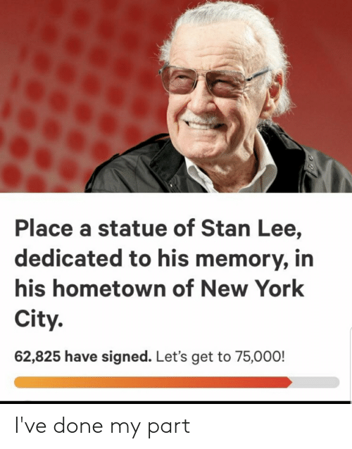 New York, Stan, and Stan Lee: Place a statue of Stan Lee,  dedicated to his memory,in  his hometown of New York  City.  62,825 have signed. Let's get to 75,000! I've done my part