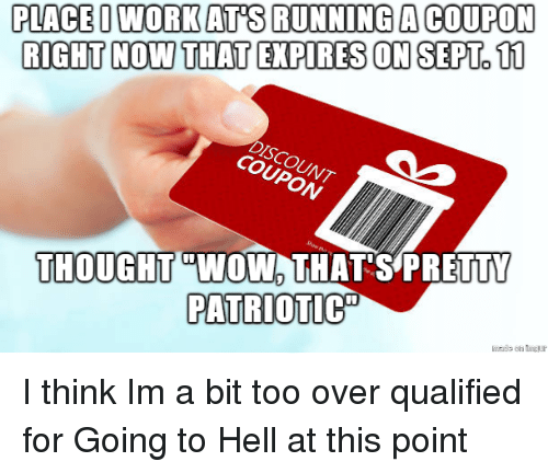 "Wow, Work, and Hell: PLACE O WORK AT S RUNNING A COUPON  RIGHT NOW THAT EXPIRES ON SEPT.11  DISCOUNT  COUPON  THOUGHT WOW THAT S PRETTY  PATRIOTIC"" I think Im a bit too over qualified for Going to Hell at this point"