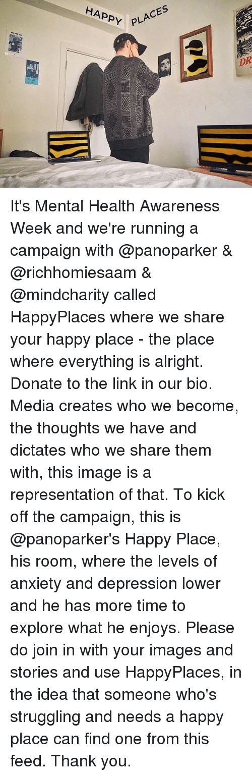 Memes, Thank You, and Anxiety: PLACES  HAPPY  DR It's Mental Health Awareness Week and we're running a campaign with @panoparker & @richhomiesaam & @mindcharity called HappyPlaces where we share your happy place - the place where everything is alright. Donate to the link in our bio. Media creates who we become, the thoughts we have and dictates who we share them with, this image is a representation of that. To kick off the campaign, this is @panoparker's Happy Place, his room, where the levels of anxiety and depression lower and he has more time to explore what he enjoys. Please do join in with your images and stories and use HappyPlaces, in the idea that someone who's struggling and needs a happy place can find one from this feed. Thank you.