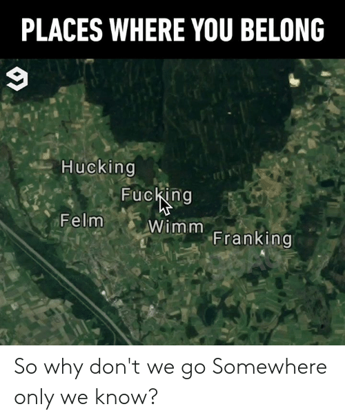 Dank, Fucking, and 🤖: PLACES WHERE YOU BELONG  Hucking  Fucking  Wimm Franking  Felm So why don't we go Somewhere only we know?