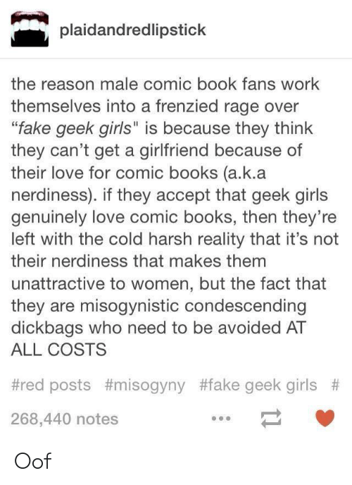 "Books, Fake, and Girls: plaidandredlipstick  the reason male comic book fans work  themselves into a frenzied rage over  ""fake geek girls"" is because they think  they can't get a girlfriend because of  their love for comic books (a.k.a  nerdiness). if they accept that geek girls  genuinely love comic books, then they're  left with the cold harsh reality that it's not  their nerdiness that makes them  unattractive to women, but the fact that  they are misogynistic condescending  dickbags who need to be avoided AT  ALL COSTS  #red posts #misogyny #fake geek girls #  268,440 notes Oof"