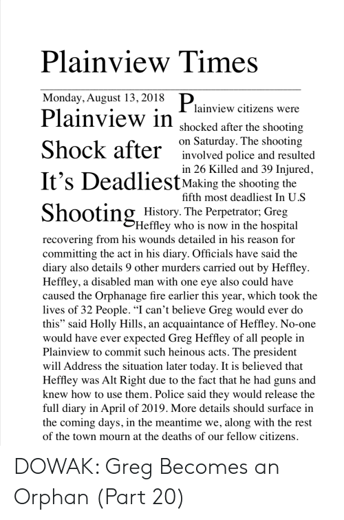 "Fire, Guns, and Police: Plainview Times  Monday, August 13,2018  Plainview citizens were  Plainview in  shocked after the shooting  on Saturday. The shooting  involved police and resulted  in 26 Killed and 39 Injured,  Making the shooting the  fifth most deadliest In  History. The Perpetrator; Greg  Heffley who is now in the hospital  recovering from his wounds detailed in his reason for  committing the act in his diary. Officials have said the  diary also details 9 other murders carried out by Heffley  Heffley, a disabled man with one eye also could have  caused the Orphanage fire earlier this year, which took the  lives of 32 People. ""I can't believe Greg would ever do  this"" said Holly Hills, an acquaintance of Heffley. No-one  would have ever expected Greg Heffley of all people in  Plainview to commit such heinous acts. The president  will Address the situation later today. It is believed that  Heffley was Alt Right due to the fact that he had guns and  knew how to use them. Police said thev would release the  full diary in April of 2019. More details should surface in  the coming days, in the meantime we, along with the rest  of the town mourn at the deaths of our fellow citizens DOWAK: Greg Becomes an Orphan (Part 20)"