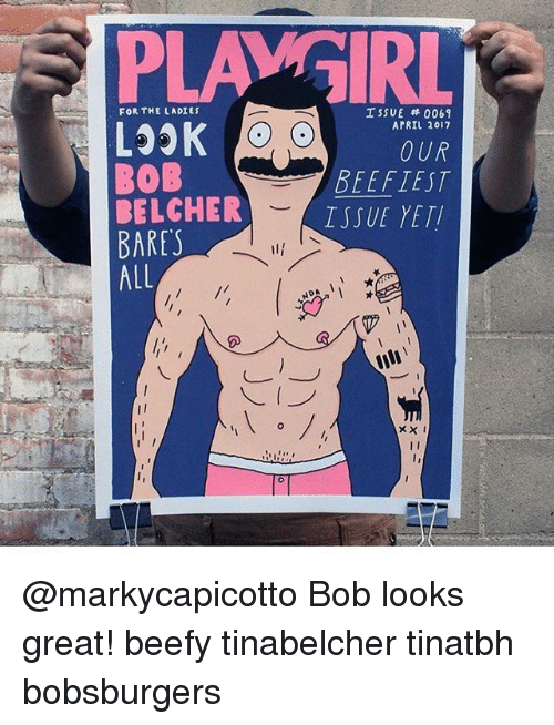 Memes, Yeti, and April: PLAMGIRL  ISSUE 0061  FOR THE LADIES  APRIL 2017  0 UR  BOB  BEEFTEST  BELCHER  ISSUE YETI  BARES  ALL  NDA @markycapicotto Bob looks great! beefy tinabelcher tinatbh bobsburgers
