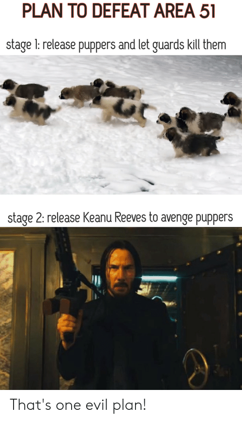 Funny, Evil, and Keanu Reeves: PLAN TO DEFEAT AREA 51  stage 1: release puppers and let guards kill them  stage 2: release Keanu Reeves to avenge puppers That's one evil plan!