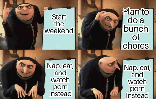 Porn, The Weekend, and Watch: Plan to  do a  bunch  of  chores  Start  the  weekend  Nap, eat,  and  watch  porn  Nap, eat,  and  watch  porn  instead  instead