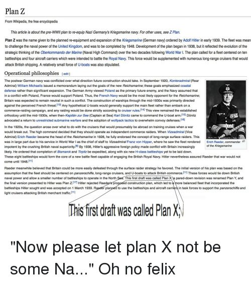 Future, Goals, and Head: Plan Z  From Wikipedia, the free encyclopedia  This article is about the pre-WWII plan to re-equip Nazi Germany's Kriegsmarine navy. For other uses, see Z Plan.  Plan Z was the name given to the planned re-equipment and expansion of the Kriegsmarine (German navy) ordered by Adolf Hitler in early 1939. The fleet was mean  to challenge the naval power of the United Kingdom, and was to be completed by 1948. Development of the plan began in 1938, but it reflected the evolution of the  strategic thinking of the Oberkommando der Marine (Naval High Command) over the two decades following World War l. The plan called for a fleet centered on ten  battleships and four aircraft carriers which were intended to battle the Royal Navy. This force would be supplemented with numerous long-range cruisers that would  attack British shipping. A relatively small force of U-boats was also stipulated  Operational philosophies [edit)  The postwar German navy was conflicted over what direction future construction should take. In September 1920, Konteradmiral (Rear  Admiral) William Michaelis issued a memorandum laying out the goals of the new Reichsmarine, these goals emphasized coastal  defense rather than significant expansion. The German Army viewed Poland as the primary future enemy, and the Navy assumed that  in a conflict with Poland, France would support Poland. Thus, the French Navy would be the most likely opponent for the Reichsmarine;  Britain was expected to remain neutral in such a conflict. The construction of warships through the mid-1930s was primarily directed  against the perceived French threat./13] Any hypothetical U-boats would generally support the main fleet rather than embark on a  commerce-raiding campaign, and any raiding would be done strictly according to cruiser rules./14] This view remained the established  orthodoxy until the mid-1930s, when then-Kapitän zur See (Captain at Sea) Karl Dönitz came to command the U-boat arm.151 Dönitz  advocated a return to unrestricted submarine warfare and the adoption of wolfpack tactics to overwhelm convoy defenses. l16]  In the 1920s, the question arose over what to do with the cruisers that would presumably be abroad on training cruises when a war  would break out. The high command decided that they should operate as independent commerce raiders. When Vizeadmiral (Vice  Admiral) Erich Raeder became the head of the Reichsmarine in 1928, he fully endorsed the concept of long-range surface raiders. This  was in large part due to his service in World War I as the chief of staff to Vizeadmiral Franz von Hipper, where he saw the fleet rendered Erich Raeder, commander  impotent by the crushing British naval superiority.8] By 1938, Hitler's aggressive foreign policy made conflict with Britain increasingly  likely. He ordered that completion of Bismarck and Tirpitz be expedited, along with six new H-class battleships yet to be laid down  These eight battleships would form the core of a new battle fleet capable of engaging the British Royal Navy. Hitler nevertheless assured Raeder that war would not  come until 1948.111]  Raeder meanwhile believed that Britain could be more easily defeated through the surface raider strategy he favored. The initial version of his plan was based on the  assumption that the fleet should be centered on panzerschiffe, long-range cruisers, and U-boats to attack British commerce. 11] These forces would tie down British  naval power and allow a smaller number of battleships to operate in the North  the final version presented to Hitler was Plan Z.17 Hitler rejected Raeder's pro  battleships Hitler sought and was accepted on 1 March 1939. Raedér planped to use the battleships and aircraft carriers in task forces to support the panzerschiffe and  light cruisers attacking British merchant traffic. ]  e 0)  of the Kriegsmarine  his first draft was called Plan Xa pared-down revision was renamed Plan Y, and  construction plan, which led to  ore balanced fleet that incorporated the  This first draft was called Plan X