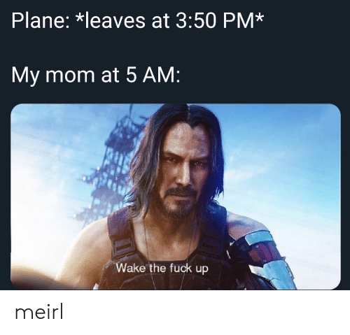 5 Am, Fuck, and MeIRL: Plane: *leaves at 3:50 PM*  My mom at 5 AM:  Wake the fuck up meirl