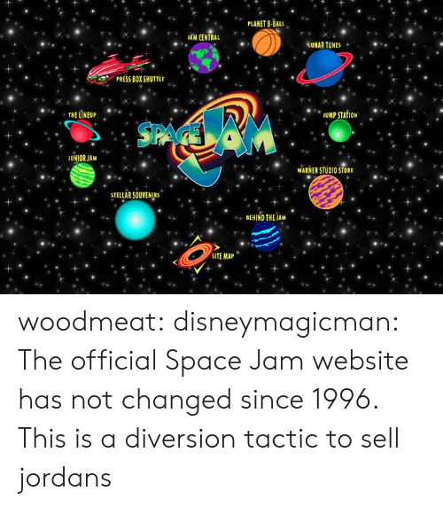 Jordans, Tumblr, and Blog: PLANET B-BALL  JAM CENTRAL  TUNAR TUNES  PRESS BOX SHUTTLE  THE LÎNEUP  JUMP STATION  SAA  JUNIOR JAM  WARNER STUDIO STORE  STELLAR SOUVENIRS  BEHIND THE JAM  SITE MAP woodmeat:  disneymagicman:  The official Space Jam website has not changed since 1996.  This is a diversion tactic to sell jordans