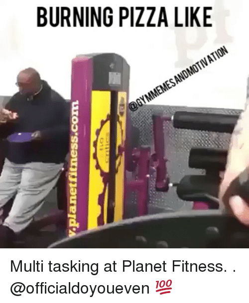 Gym, Pizza, and Planet Fitness: planet fitness.com  BURNING PIZZA LIKE  MMEMESANDMOTIVATION  @GY Multi tasking at Planet Fitness. . @officialdoyoueven 💯