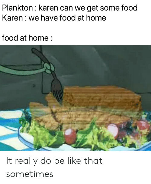 Be Like, Food, and Home: Plankton: karen can we get some food  Karen: we have food at home  food at home: It really do be like that sometimes