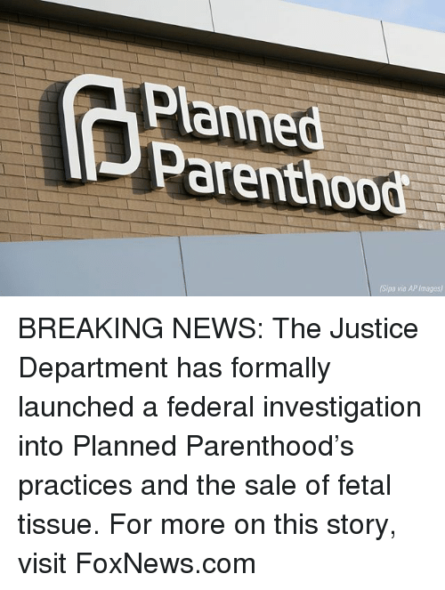 Memes, News, and Breaking News: Planned  Parenthood  (Sipa via AP Images) BREAKING NEWS: The Justice Department has formally launched a federal investigation into Planned Parenthood's practices and the sale of fetal tissue. For more on this story, visit FoxNews.com