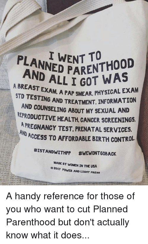 Memes, Control, and Access: PLANNED PN A  ADED ENT TO  PARENTHOOD  AND ALL I GOT  A BREAST EXA  AM. A PAP SMEAR, PHYSICAL EXAM  T. INFORMATION  EX  STD TESTING AND TREATMENT, INFOR  AND COUNSELING ABOUT MY  KEPRODUCTIVE HEALTH, CANCER SCREENINGS  APREGNANCY TEST, PRENATAL SERVICES.  Y SEXUAL AND  ND ACCESS TO AFFORDABLE BIRTH CONTROL  #ISTANDWITHPP #WEWONTGOBACK  MADE BY WOMEN IN THE USA  02017 POWER AND LIGHT PRESS A handy reference for those of you who want to cut Planned Parenthood but don't actually know what it does...