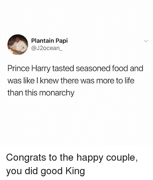 Food, Life, and Prince: Plantain Papi  @J2ocean  Prince Harry tasted seasoned food and  was like I knew there was more to life  than this monarchy Congrats to the happy couple, you did good King