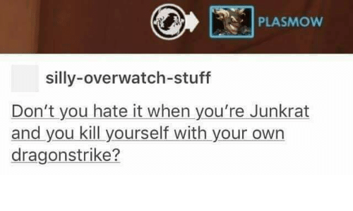 PLASMow Silly-Overwatch-Stuff Don't You Hate It When You're Junkrat