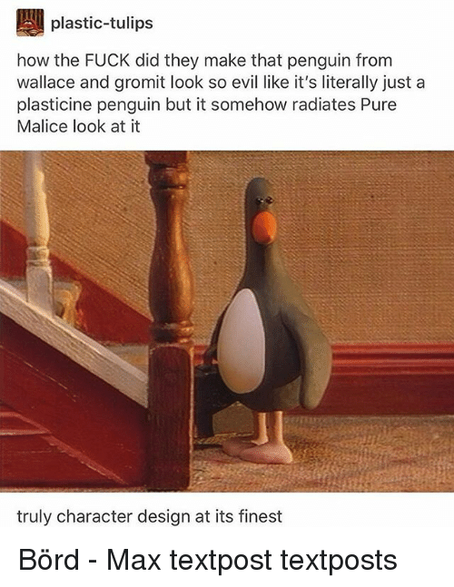 Memes, Fuck, and Penguin: plastic-tulips  how the FUCK did they make that penguin from  wallace and gromit look so evil like it's literally just a  plasticine penguin but it somehow radiates Pure  Malice look at it  truly character design at its finest Börd - Max textpost textposts