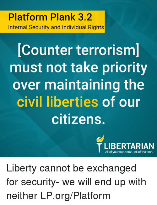 Memes, Time, and Liberty: Platform Plank 3.2  Internal Security and Individual Rights  Counter terrorism  must not take priority  over maintaining the  civil liberties of our  citizens.  TLIBERTARIAN  All of your freedoms. All of the time. Liberty cannot be exchanged for security- we will end up with neither LP.org/Platform