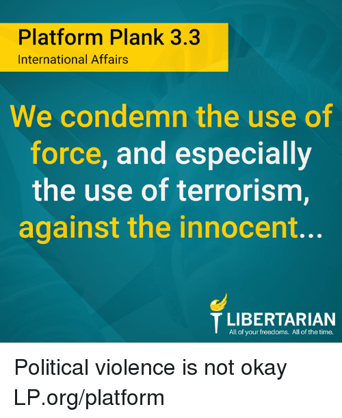 Memes, Okay, and Time: Platform Plank 3.3  International Affairs  We condemn the use of  force, and especially  the use of terrorism  against the innocent..  All of your freedoms. All of the time. Political violence is not okay LP.org/platform