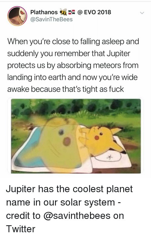 Memes, Twitter, and Earth: Plathanos@ EVO 2018  @SavinTheBees  When you're close to falling asleep and  suddenly you remember that Jupiter  protects us by absorbing meteors from  landing into earth and now you're wide  awake because that's tight as fuck Jupiter has the coolest planet name in our solar system - credit to @savinthebees on Twitter