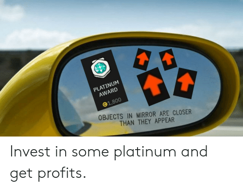 Mirror, Invest, and Platinum: PLATINUM  AWARD  1,800  OBJECTS IN MIRROR ARE CLOSER  THAN THEY APPEAR Invest in some platinum and get profits.