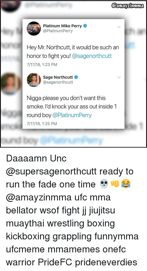 Ass, Boxing, and Memes: Platinum Mike Perry  @PlatinumPerry  ASTLE  IN  Hey Mr. Northcutt, it would be such an  honor to fight you! @sagenorthcutt  7/17/18, 1:23 PM  Sage Northcutt  @sagenorthcutt  Nigga please you don't want this  smoke. I'd knock your ass out inside 1  round boy @PlatinumPerry  7/17/18, 1:25 PM Daaaamn Unc @supersagenorthcutt ready to run the fade one time 💀👊😂 @amayzinmma ufc mma bellator wsof fight jj jiujitsu muaythai wrestling boxing kickboxing grappling funnymma ufcmeme mmamemes onefc warrior PrideFC prideneverdies