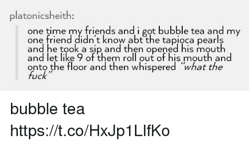 """Friends, Fuck, and Time: platonicsheith  one time my friends and i got bubble tea and my  one friend didn't know abt the tapioca pearls  and he took a sip and then opened his mouth  and let like 9 of them roll out of his mouth and  onto the floor and then whispered """"what the  fuck bubble tea https://t.co/HxJp1LlfKo"""